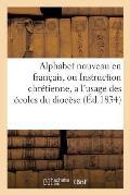 Alphabet Nouveau En Fran?ais, Ou Instruction Chr?tienne, a l'Usage Des ?coles Du Dioc?se