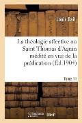 La th?ologie affective ou Saint Thomas d'Aquin m?dit? en vue de la pr?dication. Tome 11