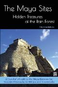 The Maya Sites - Hidden Treasures of the Rain Forest: A Traveler's Guide to the Maya Sites on the Yucat?n Peninsula, in M?xico and Guatemala