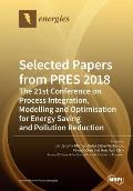 Selected Papers from PRES 2018: The 21st Conference on Process Integration, Modelling and Optimisation for Energy Saving and Pollution Reduction