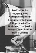 Food Stories For Beginning Food Entrepreneurs About Food Service Businesses & Opportunities For Beginners, Food Service Business Ideas, Product Ideas