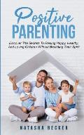 Positive Parenting: Discover The Secrets To Raising Happy, Healthy, And Loving Children Without Breaking Their Spirit