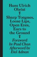 Hans Ulrich Obrist Sharp Tongues Loose Lips Open Eyes Ears to the Ground