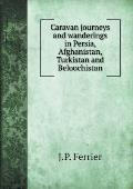 Caravan Journeys and Wanderings in Persia, Afghanistan, Turkistan and Beloochistan