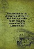 Proceedings at the Dedication of Charter Oak Hall Upon the South Meadow Grounds of Col. Samuel Colt