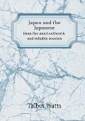 Japan and the Japanese from the Most Authentic and Reliable Sources