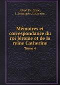 M?moires Et Correspondance Du Roi J?rome Et de la Reine Catherine Tome 4