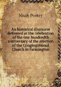 An Historical Discourse Delivered at the Celebration of the One Hundredth Anniversary of the Erection of the Congregational Church in Farmington