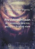 President Wilson His Problems and His Policy an English View