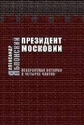 Prezident Moskovii: Neveroyatnaya Istoriya V Cheturekh Chastyakh