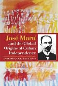 Jos? Mart? and the Global Origins of Cuban Independence