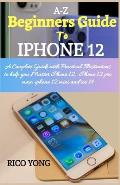A-Z BEGINNERS GUIDE TO iPHONE 12: A Complete Guide with Practical Illustrations to help you Master iphone 12, iphone 12 pro max, iphone 12 mini and iO