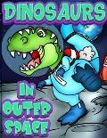 Dinosaurs In Outer Space: A Fun Adventure Coloring book for Kids Ages 4 & Older. Over 40 full page Space Illustrations with Planets, Rockets & T