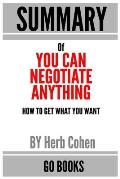 Summary of You Can Negotiate Anything: How To Get What You Want by: Herb Cohen - a Go BOOKS Summary Guide