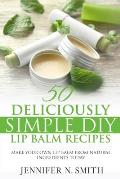 Lip Balm: 50 Deliciously Simple DIY Lip Balm Recipes: Make Your Own Lip Balm From Natural Ingredients Today