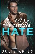 How to Date the Guy You Hate: An Enemies to Lovers Romance