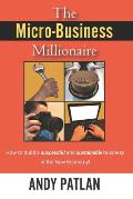 The Micro-Business Millionaire: How to build a successful and sustainable business in the New Economy!