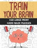 Train Your Brain 150 Large Print Hard Maze Puzzles: Challenging Adult Activity Book