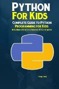 Python Programming For Kids: Complete Guide to Python Programming for Kids With Simple Projects & Exercises To Get Started