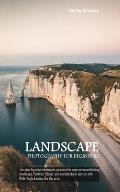 Landscape Photography For Beginners: The step-by-step techniques you need to capture breathtaking landscape, Portrait, Street, and Architectural photo