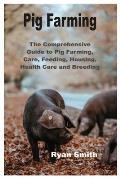 Pig Farming: The Comprehensive Guide to Pig Farming, Care, Feeding, Housing, Health Care and Breeding