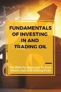 Fundamentals Of Investing In And Trading Oil: The Bible For Beginners To Grow Wealth And Start Making Profit: Commodities For Dummies