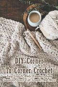 DIY Corner To Corner Crochet: Easy Step To Make Blankets, Baby Sweaters, Scarf, C2C Graphs, And More: Crochet Pattern Book